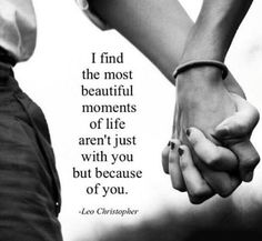 I find the most beautiful of life aren't just with you but because of you..