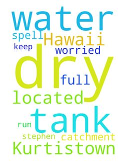 I am located in Kurtistown Hawaii. There - I am located in Kurtistown Hawaii. There is a dry spell here and I AM VERY WORRIED that my water catchment tank will run dry. PLEASE PRAY FOR ME I NEED WATER to keep my tank full. thank you Stephen B. Posted at: https://prayerrequest.com/t/vXB #pray #prayer #request #prayerrequest
