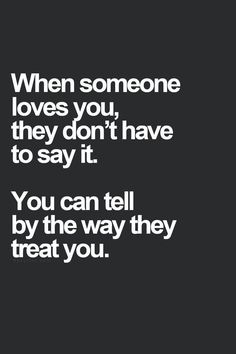 When someone loves you, they don't have to say it. You can tell by the way they treat you.