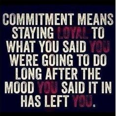Commitment means staying Loyal to what You said You were going to do long after the mood You said it in has left YOU. Andrea The Seeker