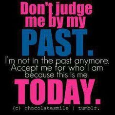 Please don't judge me because of my past. I know that my past is messed up and I'm not proud of my past but I have learned a great deal from my horrid past that I wouldn't have been able to learn any other way. So please just know that I am past that. I am stronger than I have ever been and I now know who is really there for me.