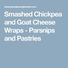 Smashed Chickpea and Goat Cheese Wraps - Parsnips and Pastries