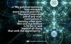 """My political opinions lean more and more toward anarchy… The most improper job of any man, even saints, is bossing other men..."" JRR Tolkien"