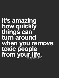 It's amazing how quickly things can turn around when you remove toxic people from your life.