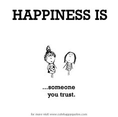 Happiness is, someone you trust. - Cute Happy Quotes
