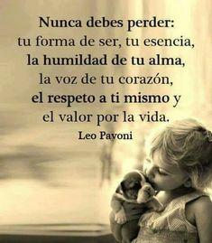 Nunca debes perder tu forma de ser,tu esencia,la humildad de tu alma,la voz de tu corazón,el respeto a ti mismo y el valor por la vida. Leo Pavoni