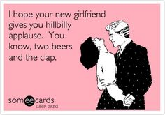 I hope your new girlfriend gives you hillbilly applause. You know, two beers and the clap.