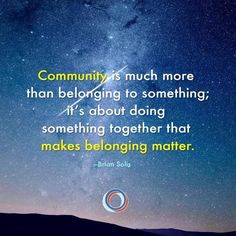 Community is much more than belonging to something; it's about doing something together that makes belonging matter. - Brian Solis