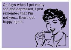 Hahaha, this one always makes me giggle. I rarely have sad days. I love me!