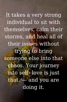 It takes a very strong individual to sit with themselves, calm their storms, and heal all of their issues without trying to bring someone else into that chaos. Your journey into self- love is just that. Self Love Quotes, Great Quotes, Quotes To Live By, Me Quotes, Motivational Quotes, Quotes Inspirational, Irish Quotes, Funny Quotes, A Course In Miracles