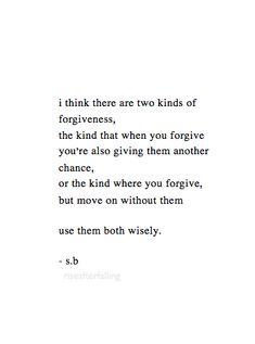 I think there are two kinds of forgiveness, the kind that when you forgive you're also giving them another chance, or the kind where you forgive, but move on without them. Use both wisely.