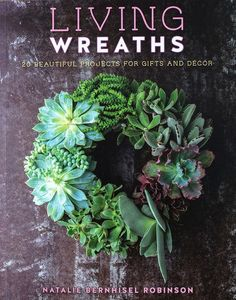 LIVING WREATHS - 20 BEAUTIFUL PROJECTS FOR GIFTS AND DÉCOR By Natalie Bernhisel Robinson You'll never look at a wreath the same way again! Many plants adapt nicely to the living wreath style and Natal