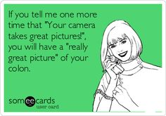 If you tell me one more time that 'Your camera takes great pictures!', you will have a 'really great picture' of your colon.