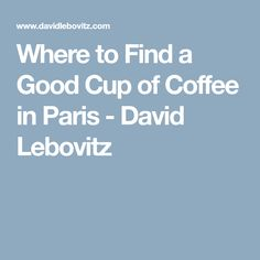 Where to Find a Good Cup of Coffee in Paris - David Lebovitz