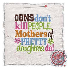 Guns Don't Kill People Mothers Of Pretty Daughters Do custom saying shirt or onesiee. $21.00, via Etsy.