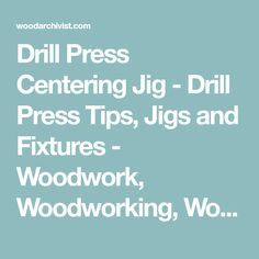 Drill Press Centering Jig - Drill Press Tips, Jigs and Fixtures - Woodwork, Woodworking, Woodworking Plans, Woodworking Projects