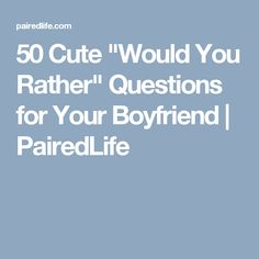 """50 Cute """"Would You Rather"""" Questions for Your Boyfriend 