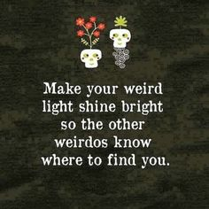 Make your weird light shine bright so the other weirdos know where to find you. ♡