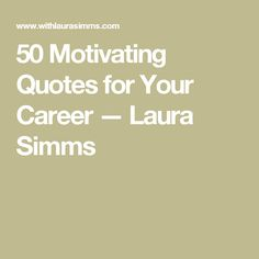 50 Motivating Quotes for Your Career — Laura Simms
