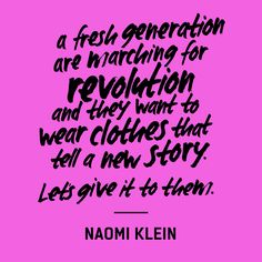 """a fresh generation are marching for revolution and they want to wear clothes that tell a new story. Let's give it to them"" — Naomi Klein Sustainable Clothing, Sustainable Fashion, Sustainable Living, Sustainable Style, Ethical Fashion Brands, Ethical Clothing, Fast Fashion, Slow Fashion, Naomi Klein"