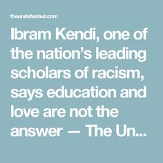 Ibram Kendi, one of the nation's leading scholars of racism, says education and love are not the answer — The Undefeated