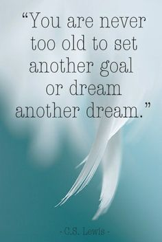 You're never to old... nor too young... this moment is the perfect time to set a new goal & have a lot of wonderful dreams.