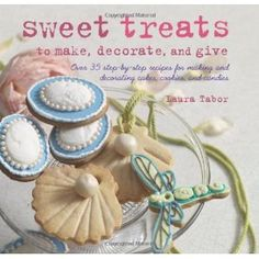 Sweet Treats to Make, Decorate, and Give