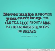 you can tell a lot about a man by the promises he keeps or breaks