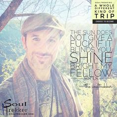 THE SUN DOES NOT GIVE A F#K IF IT BLINDS YOUEverything from The SoulTrekker Blog found here.