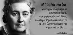 Μ ' αρέσει να ζω. Έχω στιγμές με άγρια βαθιά απελπισία,μιζέρια, περιτριγυρισμένη από θλίψη, αλλά ξέρω πάρα πολύ καλά ότι το να είσαι ζωντανός είναι το πιο σημαντικό απ όλα ..... Αγκάθα Κρίστι Greek Quotes, Einstein, Wisdom, Thoughts, Words, Inspiration, Art, Biblical Inspiration, Art Background
