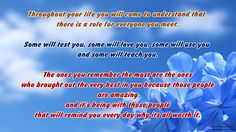 Throughout your life you will come to understand that there is a role for everyone you meet. Some will test you, some will love you, some will use you and some will teach you. The ones you remember the most are the ones who brought out the very best in you because those people are amazing and it's being with those people that will remind you every day why its all worth it.