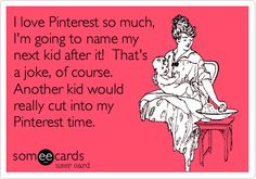 I love Pinterest so much, I'm going to name my next kid after it! That's a joke, of course. Another kid would really cut into my Pinterest time.