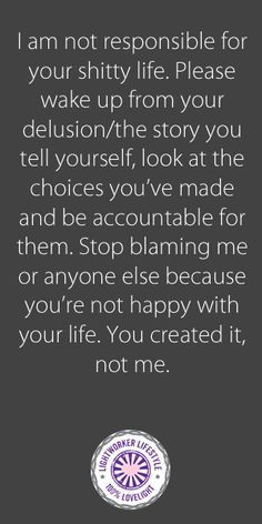 This is my tough love saying for the blamers and haters in our lives. I'm sure everyone has one! ***I am not responsible for your shitty life. Please wake up from your delusion/the story you tell yourself, look at the choices you've made and be accountable for them. Stop blaming me or anyone else because you're not happy with your life. You created it, not me.