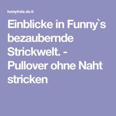 Einblicke in Funny`s bezaubernde Strickwelt. - Pullover ohne Naht stricken