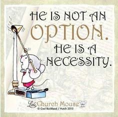 ✣✣✣ He is not an, Option he is a Necessity. Amen...Little Church Mouse 18 Nov. 2015 ✣✣✣