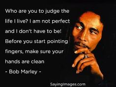 Who are you to judge the life I live - Bob Marley by Ayuna Best Quotes Images, Inspirational Quotes Pictures, Wise Quotes, Happy Quotes, Book Quotes, Words Quotes, Quotes To Live By, Wise Sayings, Bob Marley Quotes