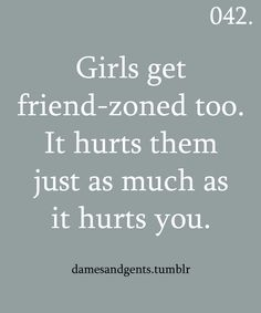 "I have been waiting for someone to say this. The so-called ""friendzone"" also applies to girls. Stupid friend-zone!!!"