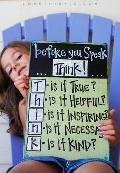 Before You Speak Think Is it true? Is it inspiring? Is it necessary? Is it helpful? Is it kind?