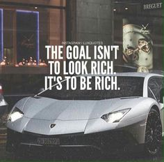 THE GOAL ISN'T TO LOOK RICH... IT'S TO BE RICH