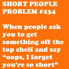 Short People Problem: When people ask you to get something off the top shelf...