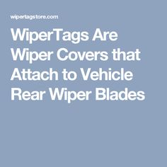 WiperTags Are Wiper Covers that Attach to Vehicle Rear Wiper Blades