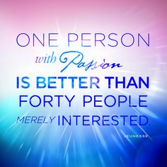 One person with passion is better than forty people merely interested.  -Unknown