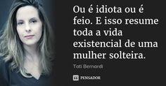 Ou é idiota ou é feio. E isso resume toda a vida existencial de uma mulher solteira. — Tati Bernardi