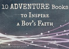 Living a life of faith is a grand adventure.  Here are 10 books to inspire our boys to embrace the adventure of following after God!