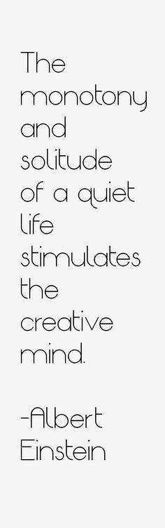 The monotony and solitude of a quiet life stimulates the creative mind. - Albert Einstein, 1879-1955. German-born theoretical physicist who developed the Theory of Relativity #creativity #solitude quote