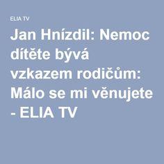 Jan Hnízdil: Nemoc dítěte bývá vzkazem rodičům: Málo se mi věnujete - ELIA TV Tv, Relax, Motivation, Health, Medicine, Diet, Psychology, Health Care, Television Set