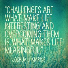"""""""Challenges are what make life interesting and overcoming them is what makes life meaningful"""" - Joshua J. Marine"""