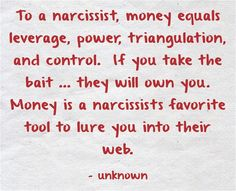 To a narcissist, money equals leverage, power, triangulation, and control. If you take the bait ... they will own you. Money is a narcissists favorite tool to lure you into their web.