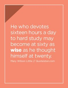 He who devotes sixteen hours a day to hard study may become at sixty as wise as he thought himself at twenty.