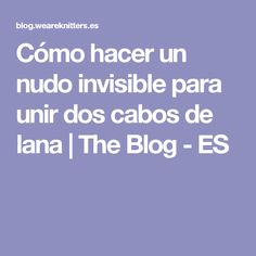 Cómo hacer un nudo invisible para unir dos cabos de lana | The Blog - ES Tips & Tricks, Pearl Flower, Lana, Knitting Patterns, Knit Crochet, Stitch, Sewing, Blog, Churros